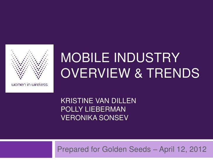 MOBILE INDUSTRYOVERVIEW & TRENDSKRISTINE VAN DILLENPOLLY LIEBERMANVERONIKA SONSEVPrepared for Golden Seeds – April 12, 2012