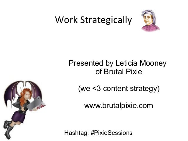 Work Strategically  Presented by Leticia Mooney of Brutal Pixie (we <3 content strategy) www.brutalpixie.com Hashtag: #Pix...