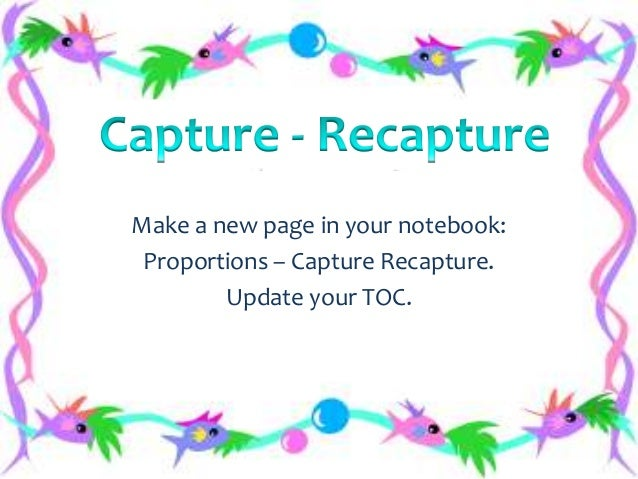 Make a new page in your notebook: Proportions – Capture Recapture. Update your TOC.