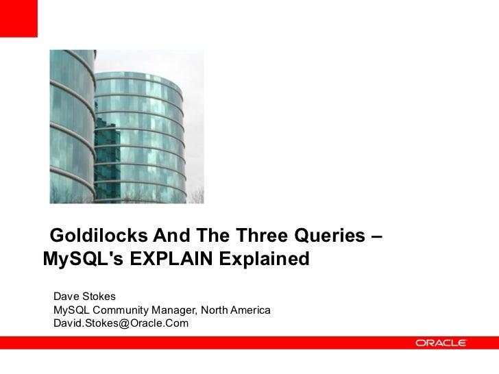 Goldilocks And The Three Queries –MySQLs EXPLAIN Explained Dave Stokes MySQL Community Manager, North America David.Stokes...