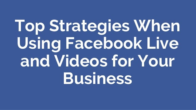 Top Strategies When Using Facebook Live and Videos for Your Business