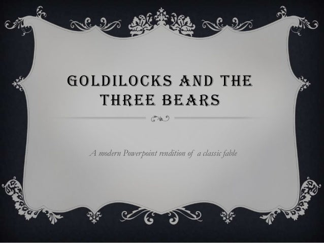 GOLDILOCKS AND THE   THREE BEARS  A modern Powerpoint rendition of a classic fable