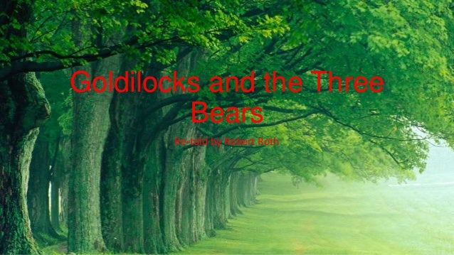 Goldilocks and the Three         Bears        Re-told by Robert Roth