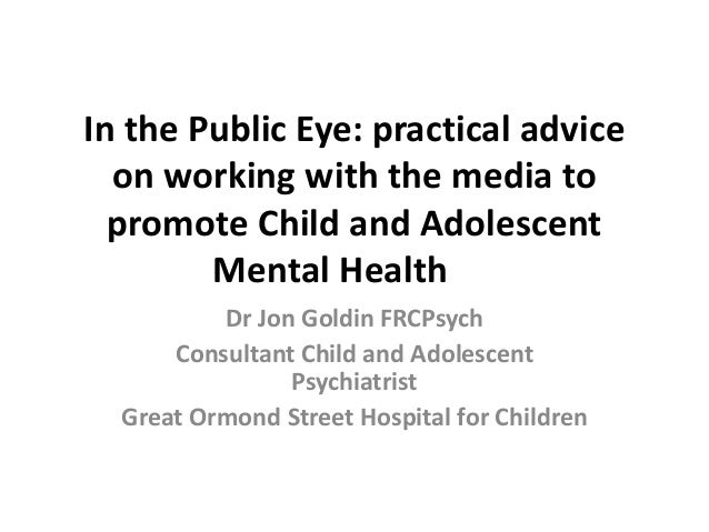 In the Public Eye: practical advice on working with the media to promote Child and Adolescent Mental Health Dr Jon Goldin ...