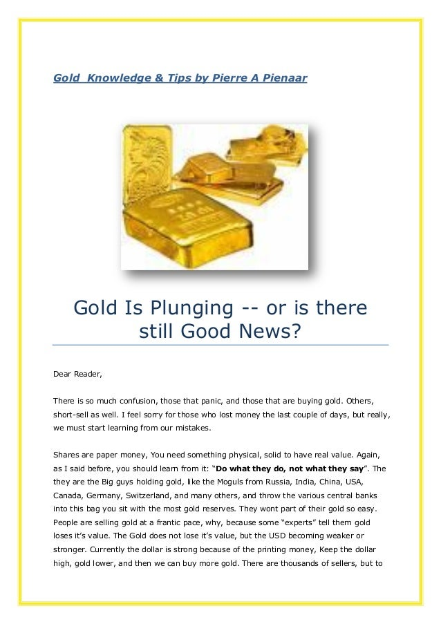 Gold Knowledge & Tips by Pierre A PienaarGold Is Plunging -- or is therestill Good News?Dear Reader,There is so much confu...