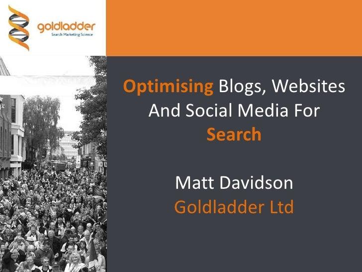 Optimising Blogs, Websites And Social Media For SearchMatt DavidsonGoldladder Ltd<br />