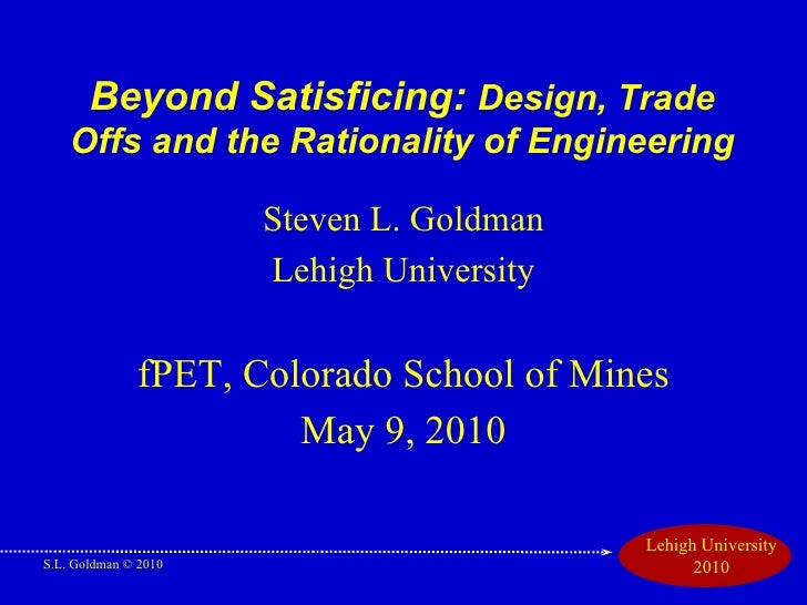 Beyond Satisficing:  Design, Trade Offs and the Rationality of Engineering <ul><li>Steven L. Goldman </li></ul><ul><li>Leh...