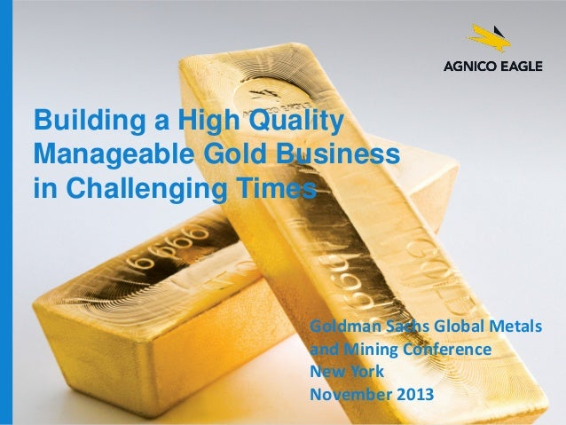 Building a High Quality Manageable Gold Business in Challenging Times  agnicoeagle.com  Goldman Sachs Global Metals and Mi...