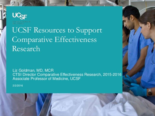 UCSF Resources to Support Comparative Effectiveness Research 2/2/2016 Liz Goldman, MD, MCR CTSI Director Comparative Effec...