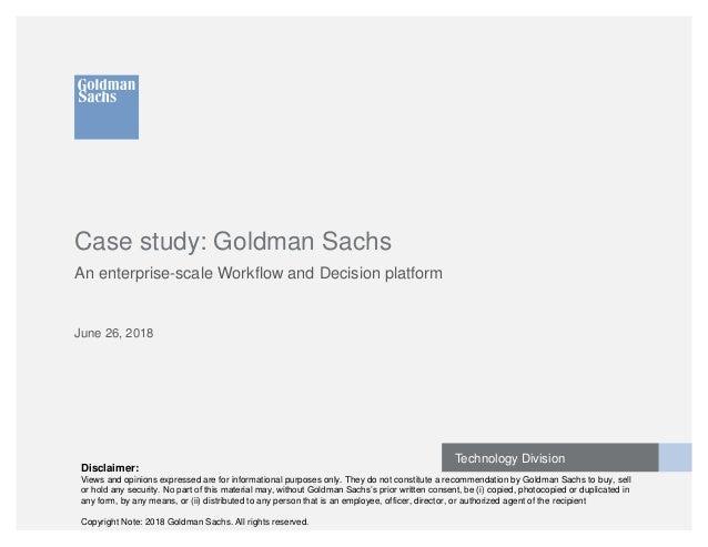 Technology Division Case study: Goldman Sachs An enterprise-scale Workflow and Decision platform June 26, 2018 Disclaimer:...