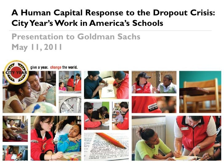 A Human Capital Response to the Dropout Crisis:City Year's Work in America's SchoolsPresentation to Goldman SachsMay 11, 2...