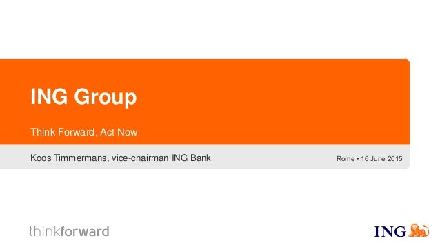 ING Group Koos Timmermans, vice-chairman ING Bank Think Forward, Act Now Rome • 16 June 2015
