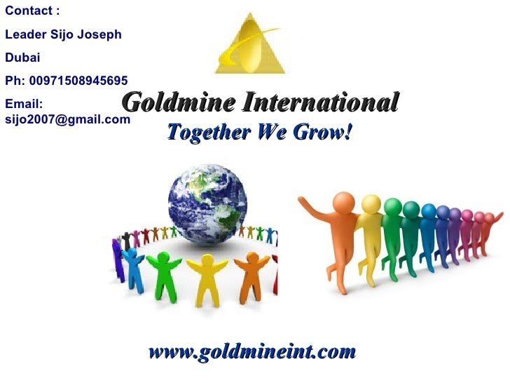 Goldmine International Together We Grow! www.goldmineint.com Contact :  Leader Sijo Joseph Dubai Ph: 00971508945695 Email:...
