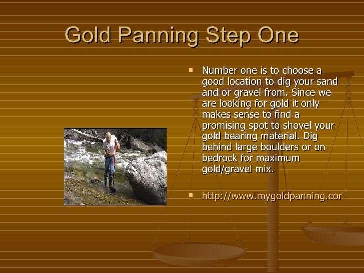 Gold Panning Step One http://www.mygoldpanning.com/goldpanning101.html <ul><li>Number one is to choose a good location to ...