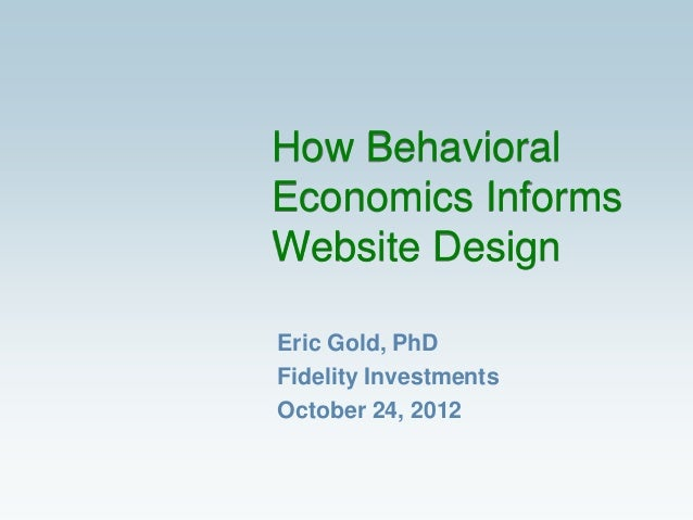 How BehavioralEconomics InformsWebsite DesignEric Gold, PhDFidelity InvestmentsOctober 24, 2012