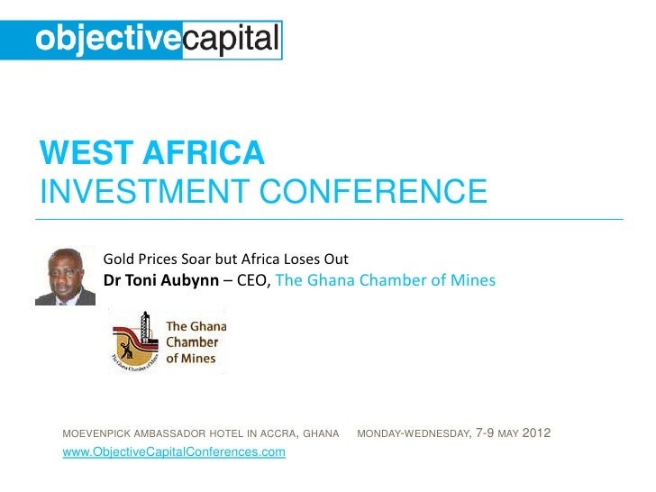 WEST AFRICAINVESTMENT CONFERENCE       Gold Prices Soar but Africa Loses Out       Dr Toni Aubynn – CEO, The Ghana Chamber...