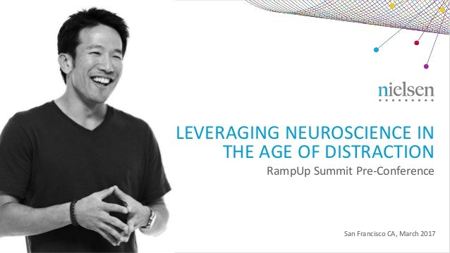 RampUp Summit Pre-Conference San Francisco CA, March 2017 LEVERAGING NEUROSCIENCE IN THE AGE OF DISTRACTION