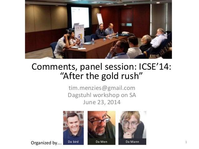 "Comments, panel session: ICSE'14: ""After the gold rush"" tim.menzies@gmail.com Dagstuhl workshop on SA June 23, 2014 Organi..."