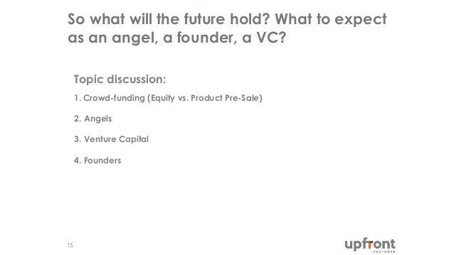 So what will the future hold? What to expect as an angel, a founder, a VC? 15 Topic discussion: 1. Crowd-funding (Equity v...