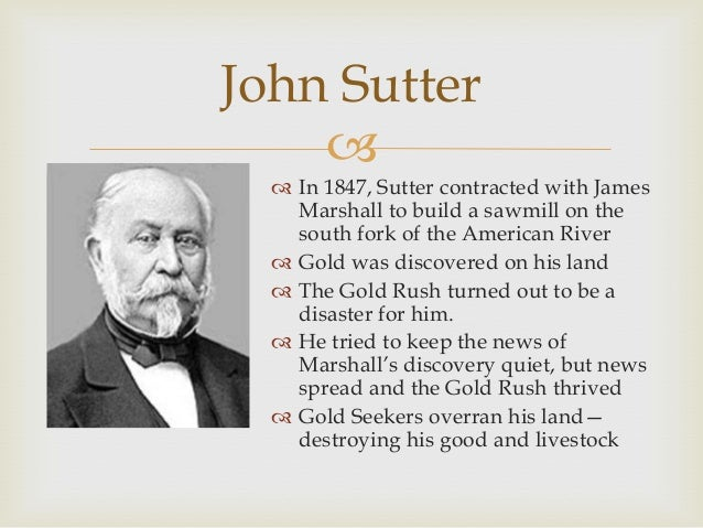 john sutter Captain john sutter, an immigrant from switzerland,was born on february 15 of 1803 in kandern, baden, a few miles from the swiss border as an apprentice to a firm of.