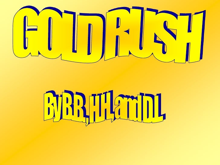 GOLD RUSH<br />By B.B. , H.H., and D.L.<br />