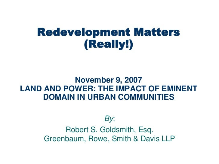 Redevelopment Matters          (Really!)           November 9, 2007LAND AND POWER: THE IMPACT OF EMINENT     DOMAIN IN URB...