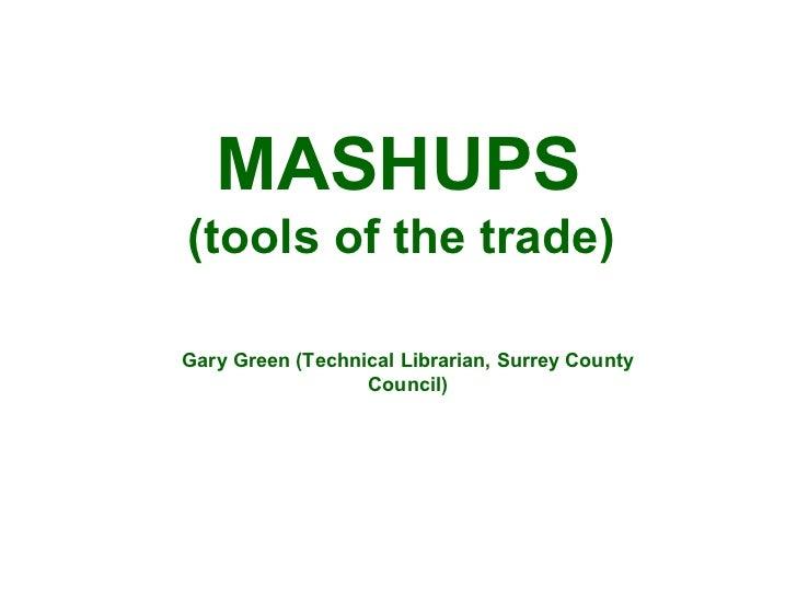 MASHUPS (tools of the trade) Gary Green (Technical Librarian, Surrey County Council)