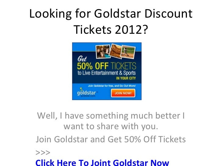 Looking for Goldstar Discount       Tickets 2012? Well, I have something much better I         want to share with you. Joi...