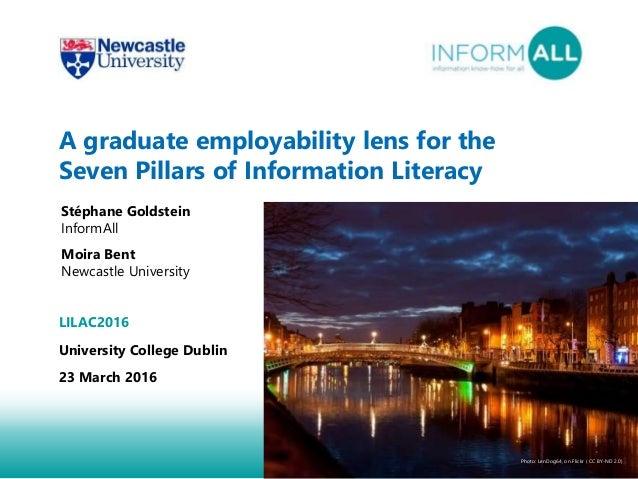 1 A graduate employability lens for the Seven Pillars of Information Literacy Stéphane Goldstein InformAll Moira Bent Newc...