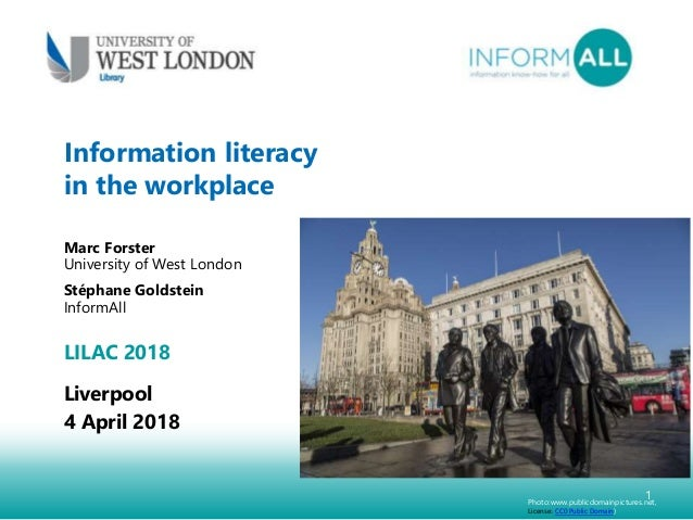 1 Information literacy in the workplace Marc Forster University of West London Stéphane Goldstein InformAll LILAC 2018 Liv...