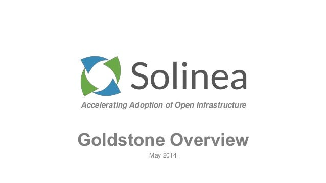 Accelerating Adoption of Open Infrastructure May 2014 Goldstone Overview