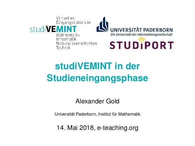 studiVEMINT in der Studieneingangsphase Alexander Gold Universität Paderborn, Institut für Mathematik 14. Mai 2018, e-teac...