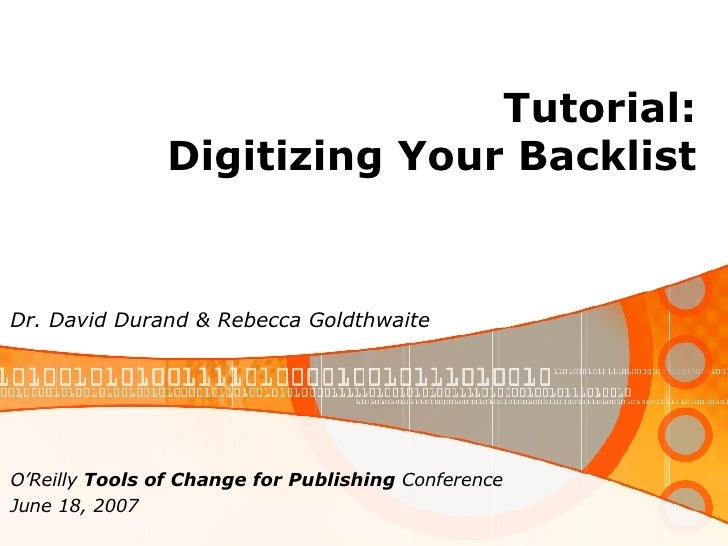 Tutorial: Digitizing Your Backlist Dr. David Durand & Rebecca Goldthwaite O'Reilly  Tools of Change for Publishing  Confer...