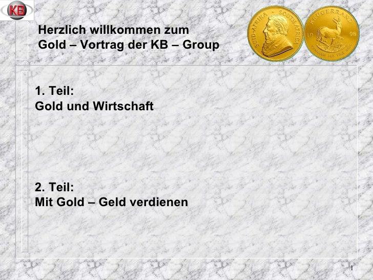 Herzlich willkommen zum Gold – Vortrag der KB – Group <ul><li>1. Teil: </li></ul><ul><li>Gold und Wirtschaft  </li></ul><u...