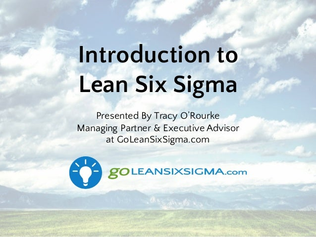 Introduction to Lean Six Sigma Presented By Tracy O'Rourke Managing Partner & Executive Advisor at GoLeanSixSigma.com