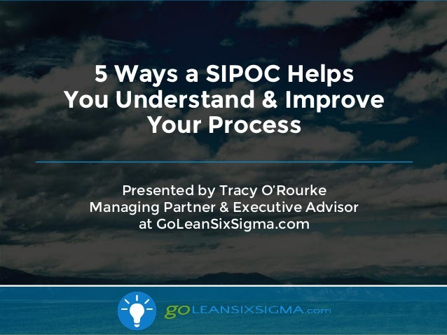 10/16/2017 Presented by Tracy O'Rourke Managing Partner & Executive Advisor at GoLeanSixSigma.com 5 Ways a SIPOC Helps You...