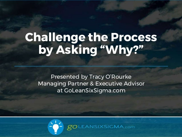 10/31/2017 1 Presented by Tracy O'Rourke Managing Partner & Executive Advisor at GoLeanSixSigma.com Challenge the Process ...