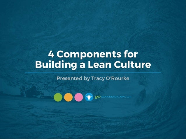 4 Components for Building a Lean Culture Presented by Tracy O'Rourke
