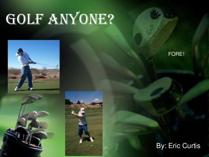 GOLF Anyone?<br />FORE!<br />By: Eric Curtis<br />