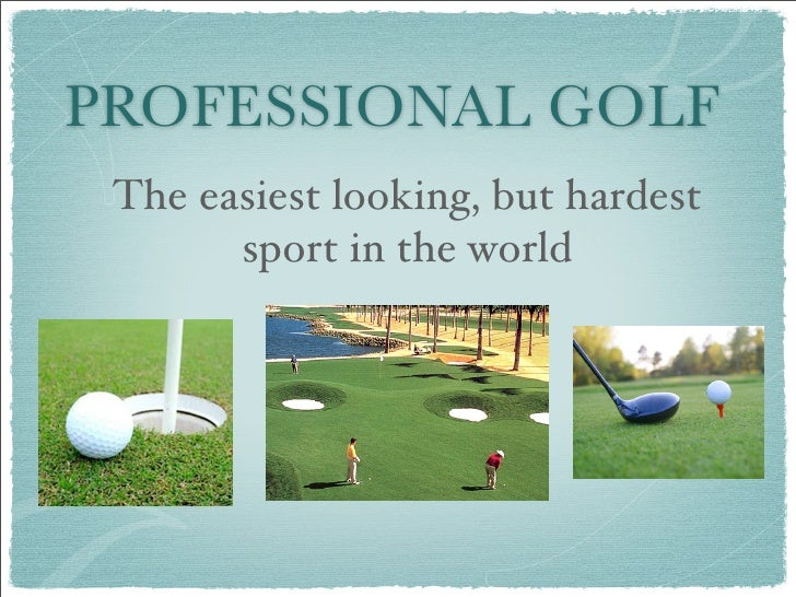 PROFESSIONAL GOLF  The easiest looking, but hardest        sport in the world