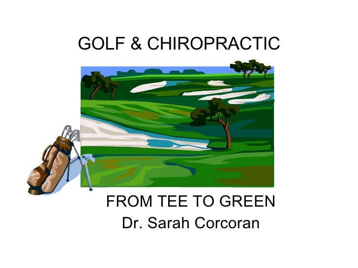 GOLF & CHIROPRACTIC FROM TEE TO GREEN Dr. Sarah Corcoran