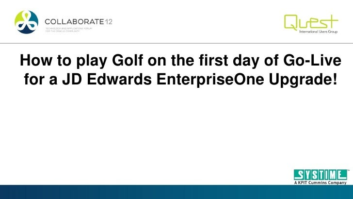 How to play Golf on the first day of Go-Livefor a JD Edwards EnterpriseOne Upgrade!