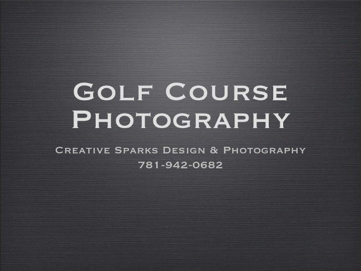 Golf Course Photography <ul><li>Creative Sparks Design & Photography </li></ul><ul><li>781-942-0682 </li></ul>