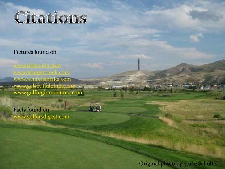 Citations<br />Pictures found on<br />www.oldworks.com<br />www.bridgercreek.com<br />www.whitefishlake.com<br />www.golfb...