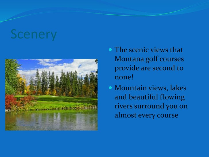 Scenery <br />The scenic views that Montana golf courses provide are second to none!<br />Mountain views, lakes and beauti...