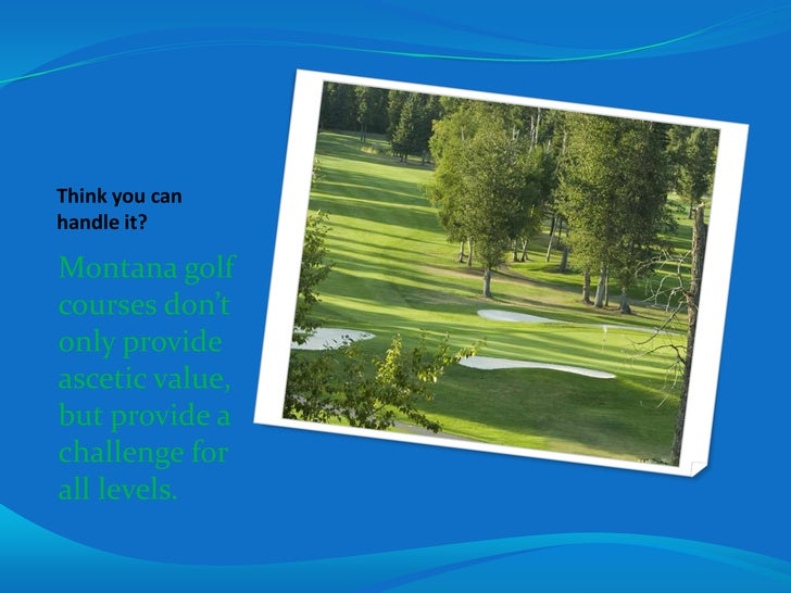 Think you can handle it?<br />Montana golf courses don't only provide ascetic value, but provide a challenge for all level...