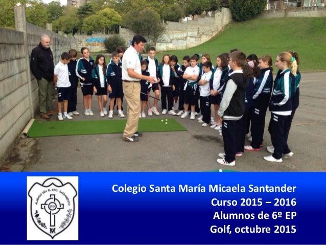 Colegio Santa María Micaela Santander Curso 2015 – 2016 Alumnos de 6º EP Golf, octubre 2015