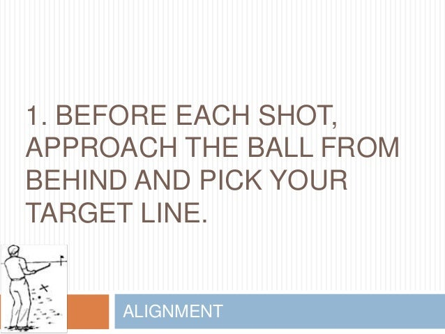 1. BEFORE EACH SHOT, APPROACH THE BALL FROM BEHIND AND PICK YOUR TARGET LINE. ALIGNMENT