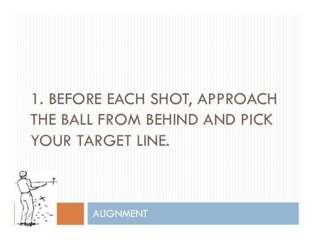 1. BEFORE EACH SHOT, APPROACH, THE BALL FROM BEHIND AND PICK YOUR TARGET LINEYOUR TARGET LINE. ALIGNMENT