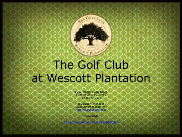 The Golf Club at Wescott Plantation 5000 Wescott Club Drive Summerville, SC 29485 (843) 871-2135 Jay Boutin- Manager jaybo...